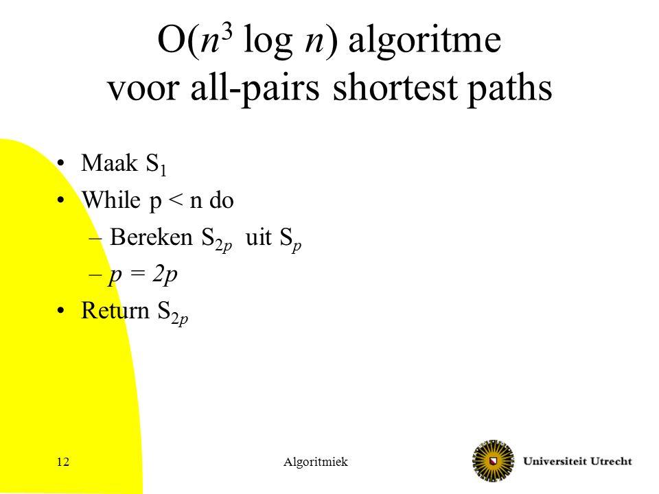 O(n 3 log n) algoritme voor all-pairs shortest paths Maak S 1 While p < n do –Bereken S 2p uit S p –p = 2p Return S 2p Algoritmiek12