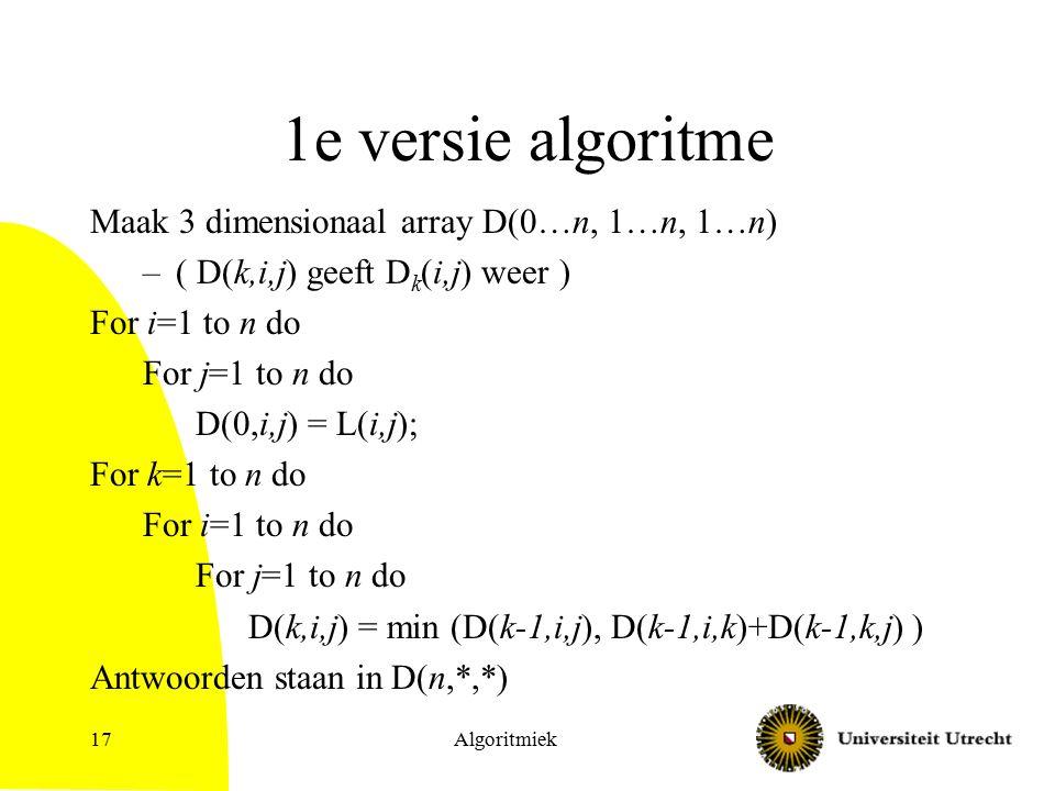 Algoritmiek17 1e versie algoritme Maak 3 dimensionaal array D(0…n, 1…n, 1…n) –( D(k,i,j) geeft D k (i,j) weer ) For i=1 to n do For j=1 to n do D(0,i,j) = L(i,j); For k=1 to n do For i=1 to n do For j=1 to n do D(k,i,j) = min (D(k-1,i,j), D(k-1,i,k)+D(k-1,k,j) ) Antwoorden staan in D(n,*,*)