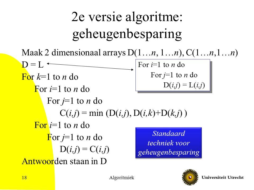 Algoritmiek18 2e versie algoritme: geheugenbesparing Maak 2 dimensionaal arrays D(1…n, 1…n), C(1…n,1…n) D = L For k=1 to n do For i=1 to n do For j=1 to n do C(i,j) = min (D(i,j), D(i,k)+D(k,j) ) For i=1 to n do For j=1 to n do D(i,j) = C(i,j) Antwoorden staan in D Standaard techniek voor geheugenbesparing Standaard techniek voor geheugenbesparing For i=1 to n do For j=1 to n do D(i,j) = L(i,j) For i=1 to n do For j=1 to n do D(i,j) = L(i,j)