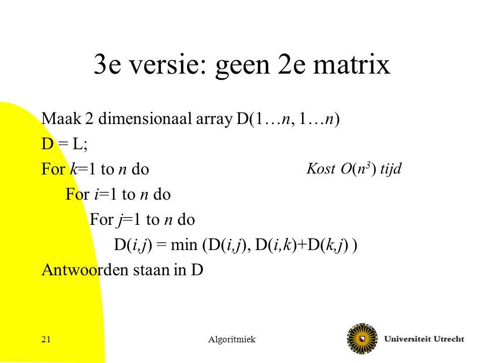 Algoritmiek21 3e versie: geen 2e matrix Maak 2 dimensionaal array D(1…n, 1…n) D = L; For k=1 to n do For i=1 to n do For j=1 to n do D(i,j) = min (D(i,j), D(i,k)+D(k,j) ) Antwoorden staan in D Kost O(n 3 ) tijd