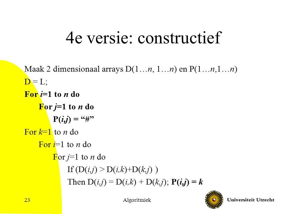 Algoritmiek23 4e versie: constructief Maak 2 dimensionaal arrays D(1…n, 1…n) en P(1…n,1…n) D = L; For i=1 to n do For j=1 to n do P(i,j) = # For k=1 to n do For i=1 to n do For j=1 to n do If (D(i,j) > D(i,k)+D(k,j) ) Then D(i,j) = D(i,k) + D(k,j); P(i,j) = k
