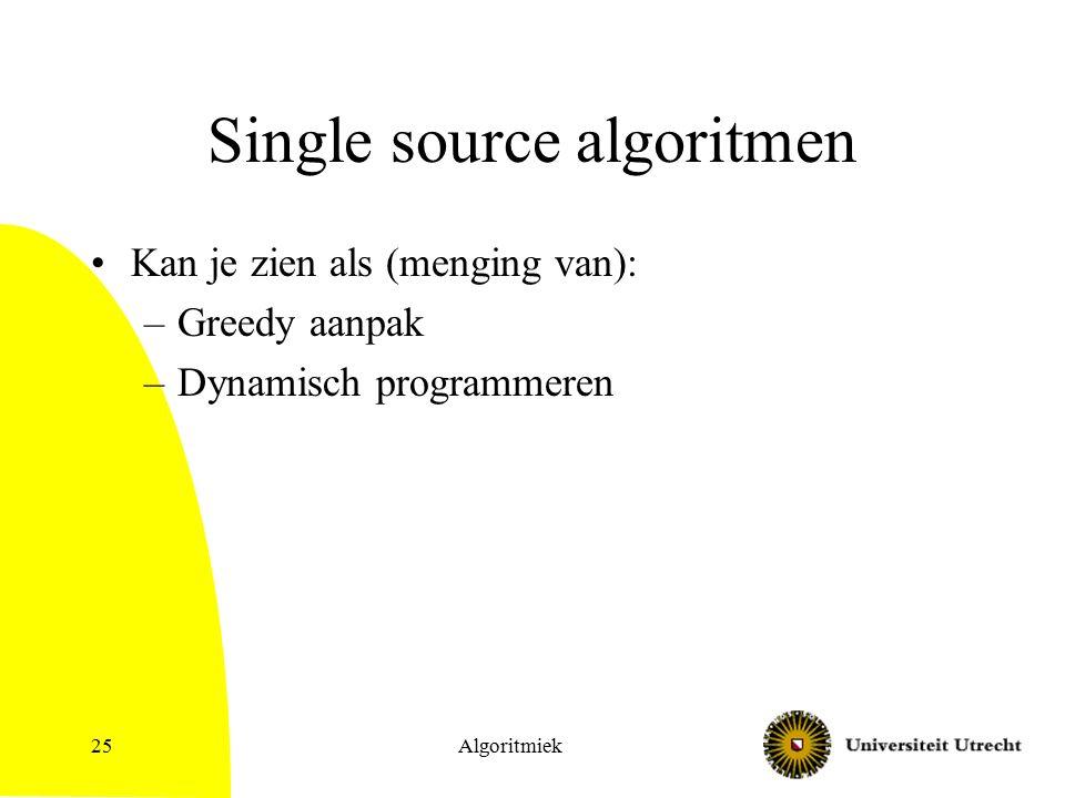 Single source algoritmen Kan je zien als (menging van): –Greedy aanpak –Dynamisch programmeren Algoritmiek25
