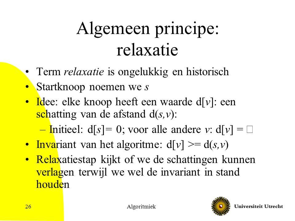 Algemeen principe: relaxatie Term relaxatie is ongelukkig en historisch Startknoop noemen we s Idee: elke knoop heeft een waarde d[v]: een schatting van de afstand d(s,v): –Initieel: d[s]= 0; voor alle andere v: d[v] =  Invariant van het algoritme: d[v] >= d(s,v) Relaxatiestap kijkt of we de schattingen kunnen verlagen terwijl we wel de invariant in stand houden Algoritmiek26