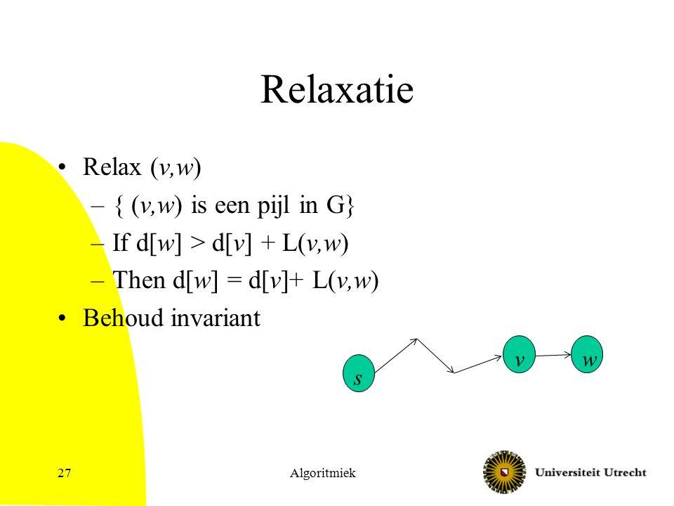 Relaxatie Relax (v,w) –{ (v,w) is een pijl in G} –If d[w] > d[v] + L(v,w) –Then d[w] = d[v]+ L(v,w) Behoud invariant Algoritmiek27 s v w