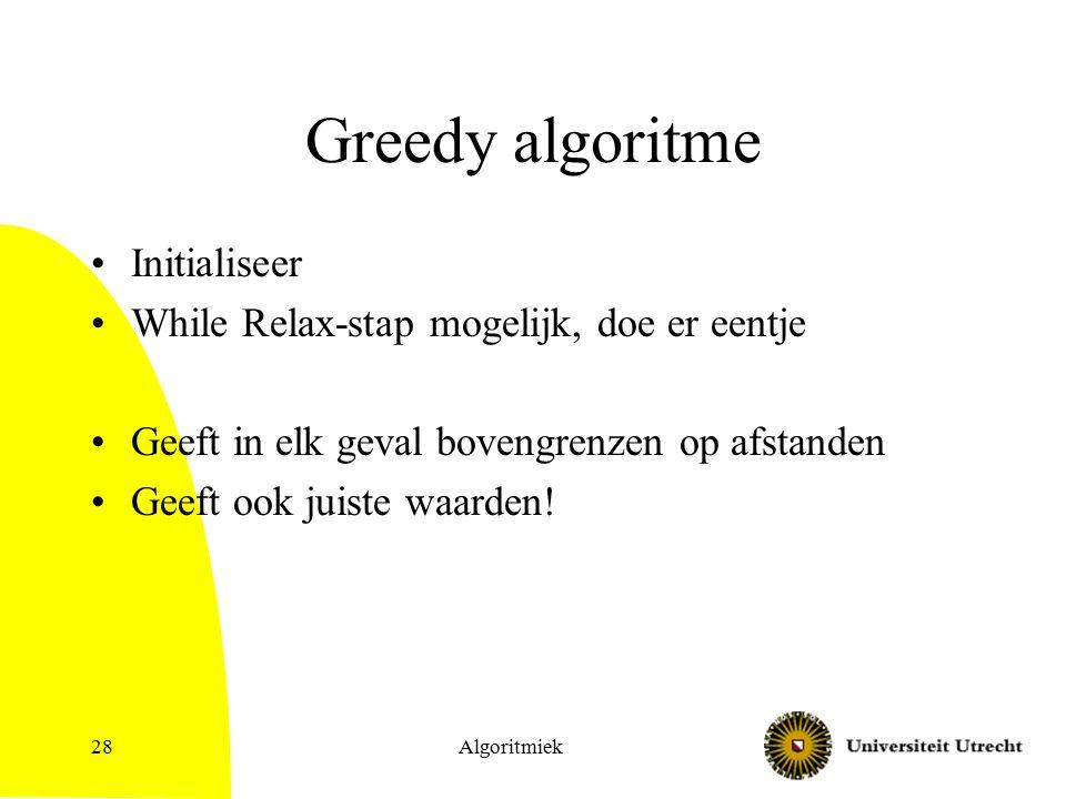 Greedy algoritme Initialiseer While Relax-stap mogelijk, doe er eentje Geeft in elk geval bovengrenzen op afstanden Geeft ook juiste waarden.