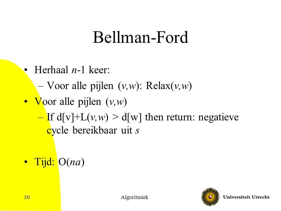 Bellman-Ford Herhaal n-1 keer: –Voor alle pijlen (v,w): Relax(v,w) Voor alle pijlen (v,w) –If d[v]+L(v,w) > d[w] then return: negatieve cycle bereikbaar uit s Tijd: O(na) Algoritmiek30