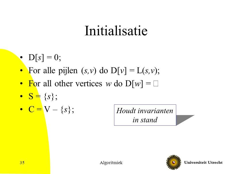 Algoritmiek35 Houdt invarianten in stand Initialisatie D[s] = 0; For alle pijlen (s,v) do D[v] = L(s,v); For all other vertices w do D[w] =  S = {s}; C = V – {s};
