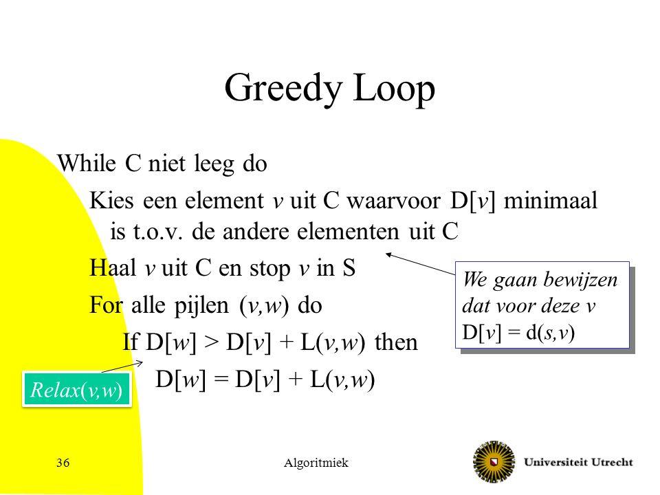 Algoritmiek36 Greedy Loop While C niet leeg do Kies een element v uit C waarvoor D[v] minimaal is t.o.v.