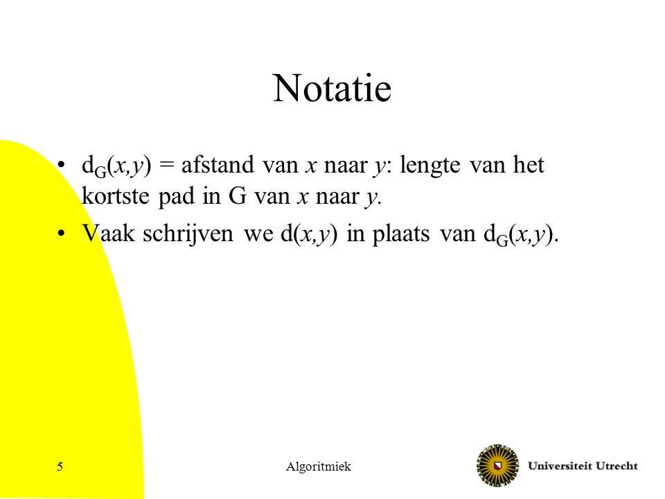 Algoritmiek5 Notatie d G (x,y) = afstand van x naar y: lengte van het kortste pad in G van x naar y.