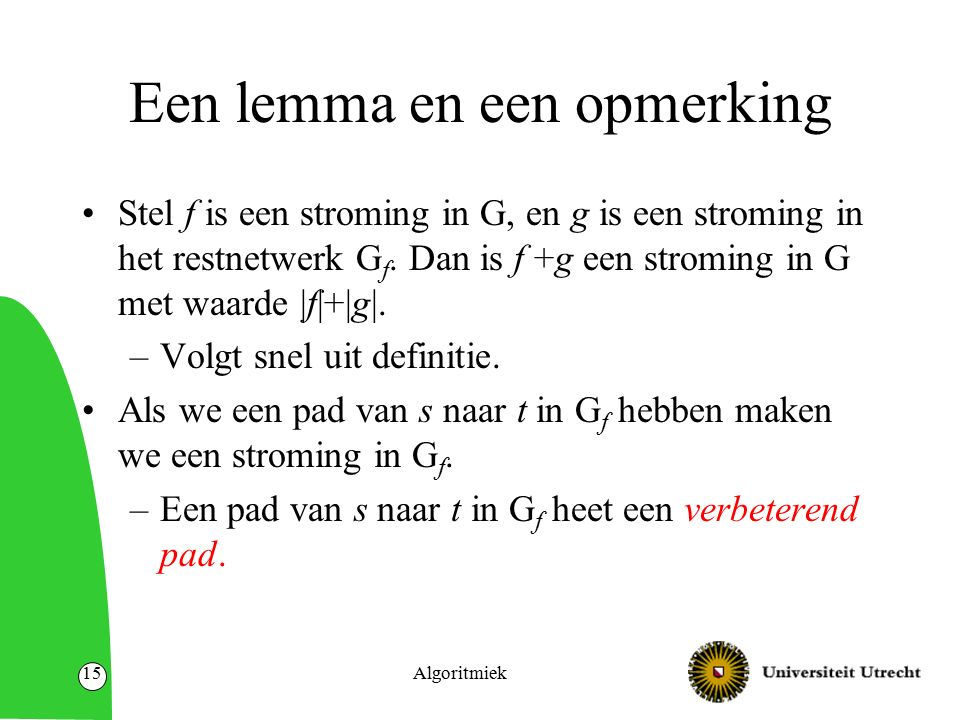 Algoritmiek15 Een lemma en een opmerking Stel f is een stroming in G, en g is een stroming in het restnetwerk G f. Dan is f +g een stroming in G met w