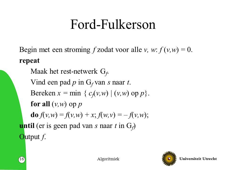 Algoritmiek16 Ford-Fulkerson Begin met een stroming f zodat voor alle v, w: f (v,w) = 0.