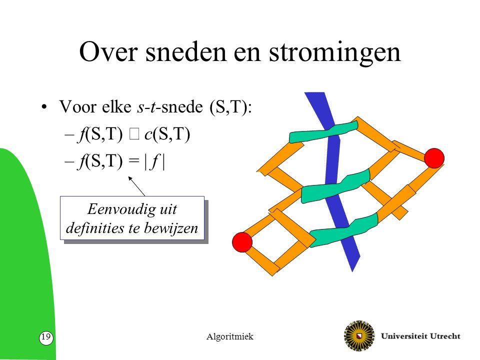Algoritmiek19 Over sneden en stromingen Voor elke s-t-snede (S,T): –f(S,T)  c(S,T) –f(S,T) = | f | Eenvoudig uit definities te bewijzen Eenvoudig uit definities te bewijzen