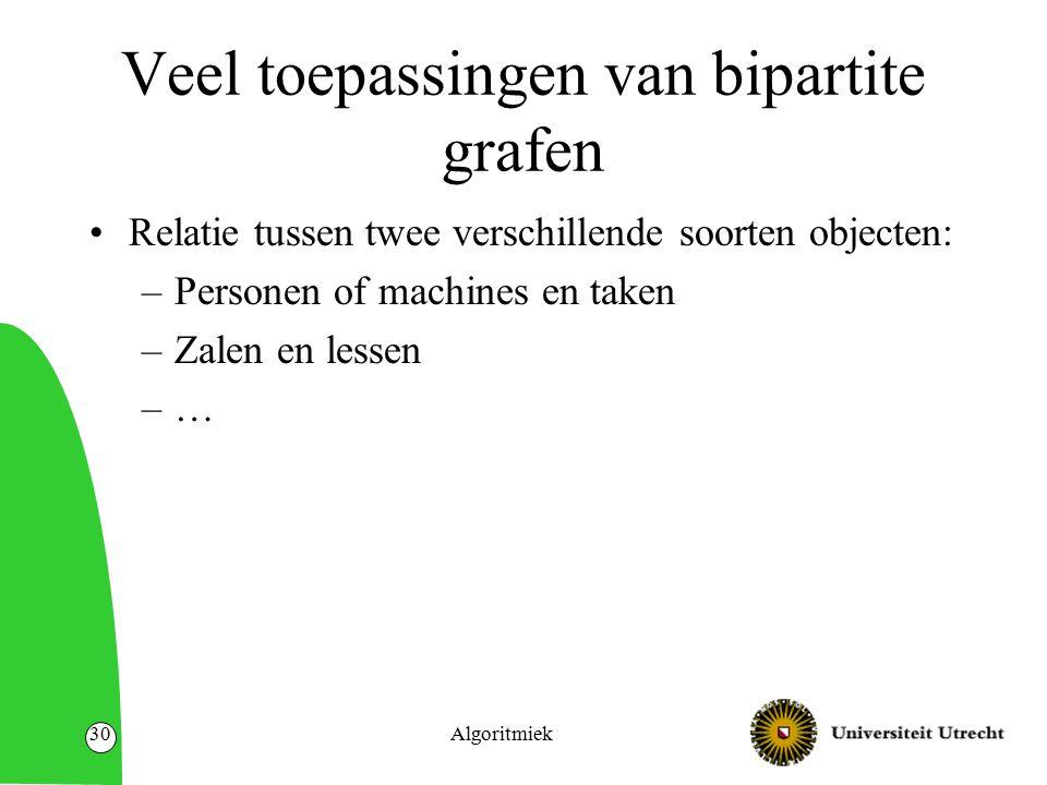 Veel toepassingen van bipartite grafen Relatie tussen twee verschillende soorten objecten: –Personen of machines en taken –Zalen en lessen –… Algoritmiek30