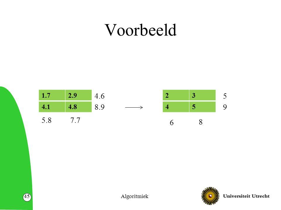 Voorbeeld 1.72.9 4.14.8 Algoritmiek45 23 45 5.87.7 4.6 8.9 6 8 5 9