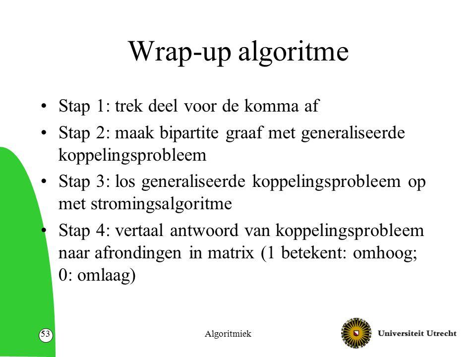 Wrap-up algoritme Stap 1: trek deel voor de komma af Stap 2: maak bipartite graaf met generaliseerde koppelingsprobleem Stap 3: los generaliseerde koppelingsprobleem op met stromingsalgoritme Stap 4: vertaal antwoord van koppelingsprobleem naar afrondingen in matrix (1 betekent: omhoog; 0: omlaag) Algoritmiek53