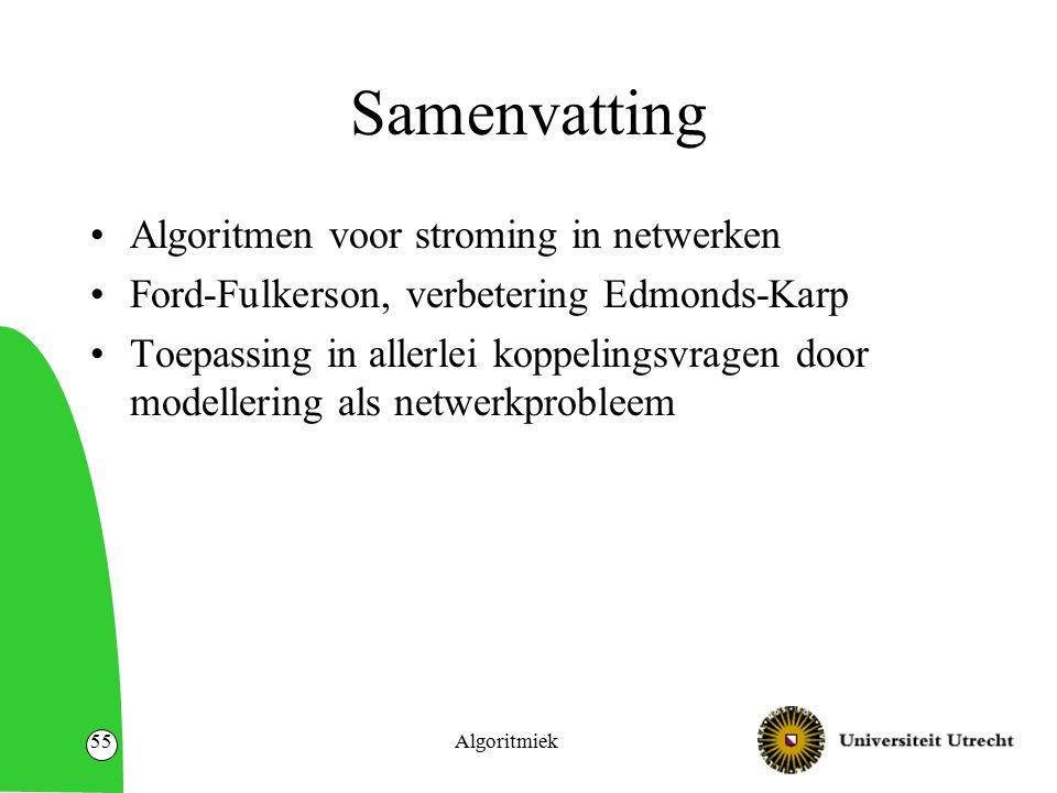 Algoritmiek55 Samenvatting Algoritmen voor stroming in netwerken Ford-Fulkerson, verbetering Edmonds-Karp Toepassing in allerlei koppelingsvragen door modellering als netwerkprobleem