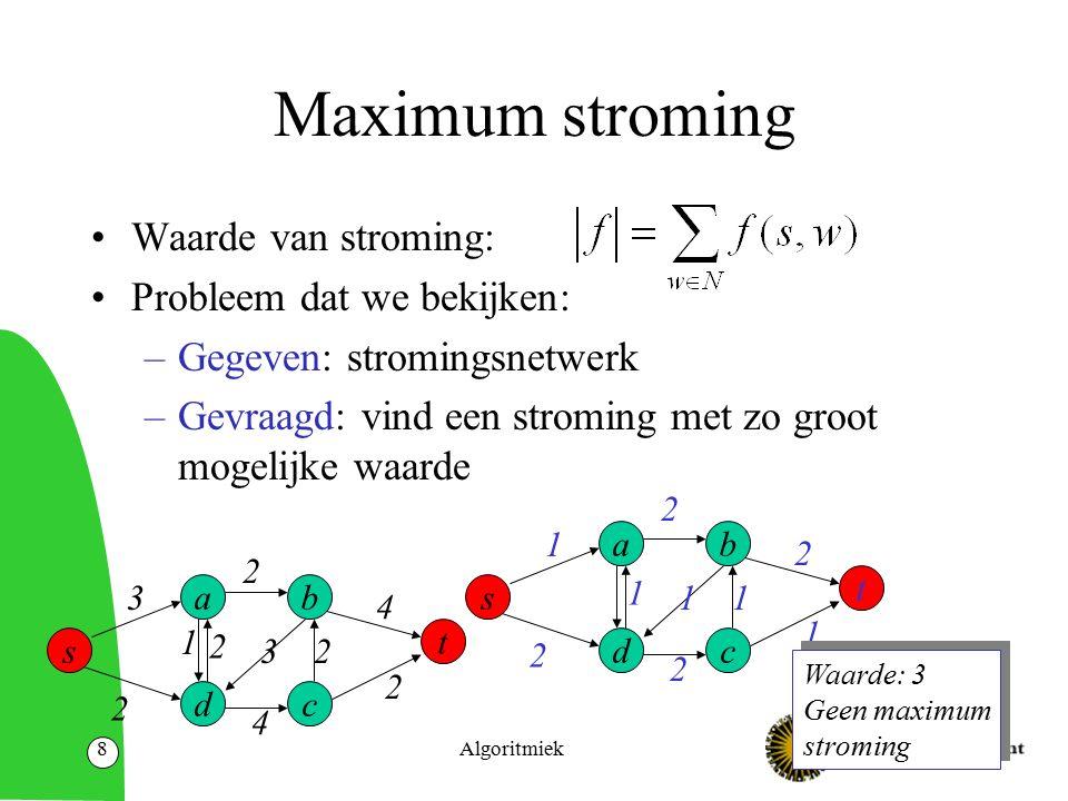 Algoritmiek8 Maximum stroming Waarde van stroming: Probleem dat we bekijken: –Gegeven: stromingsnetwerk –Gevraagd: vind een stroming met zo groot mogelijke waarde s t a dc b 1 2 1 2 11 1 2 2 Waarde: 3 Geen maximum stroming Waarde: 3 Geen maximum stroming s t a dc b 3 2 1 2 4 32 2 4 2