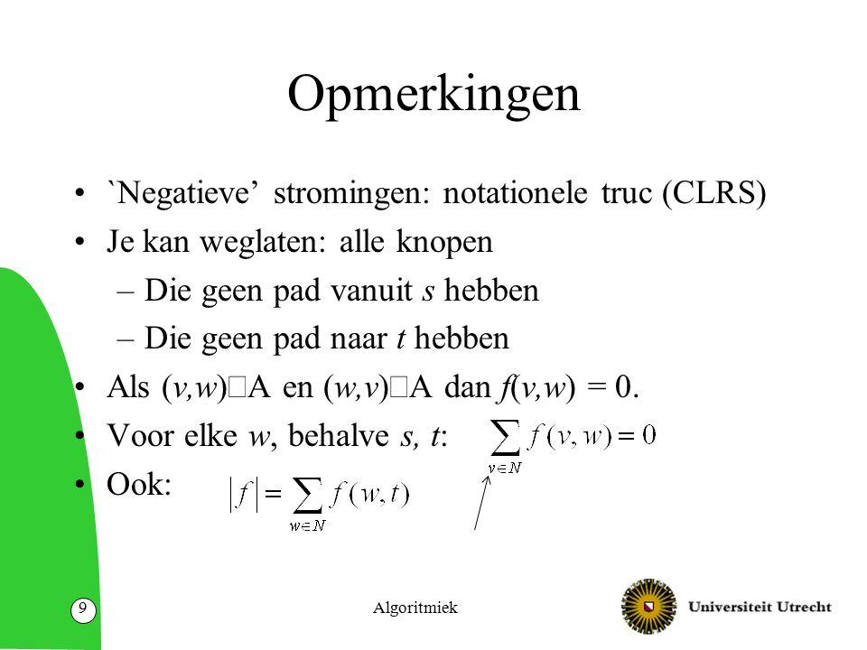 Algoritmiek9 Opmerkingen `Negatieve' stromingen: notationele truc (CLRS) Je kan weglaten: alle knopen –Die geen pad vanuit s hebben –Die geen pad naar t hebben Als (v,w)  A en (w,v)  A dan f(v,w) = 0.
