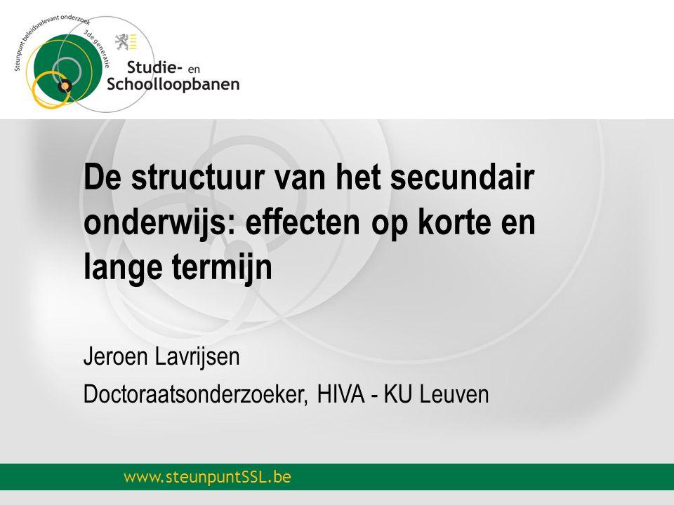 www.steunpuntSSL.be De structuur van het secundair onderwijs: effecten op korte en lange termijn Jeroen Lavrijsen Doctoraatsonderzoeker, HIVA - KU Leu