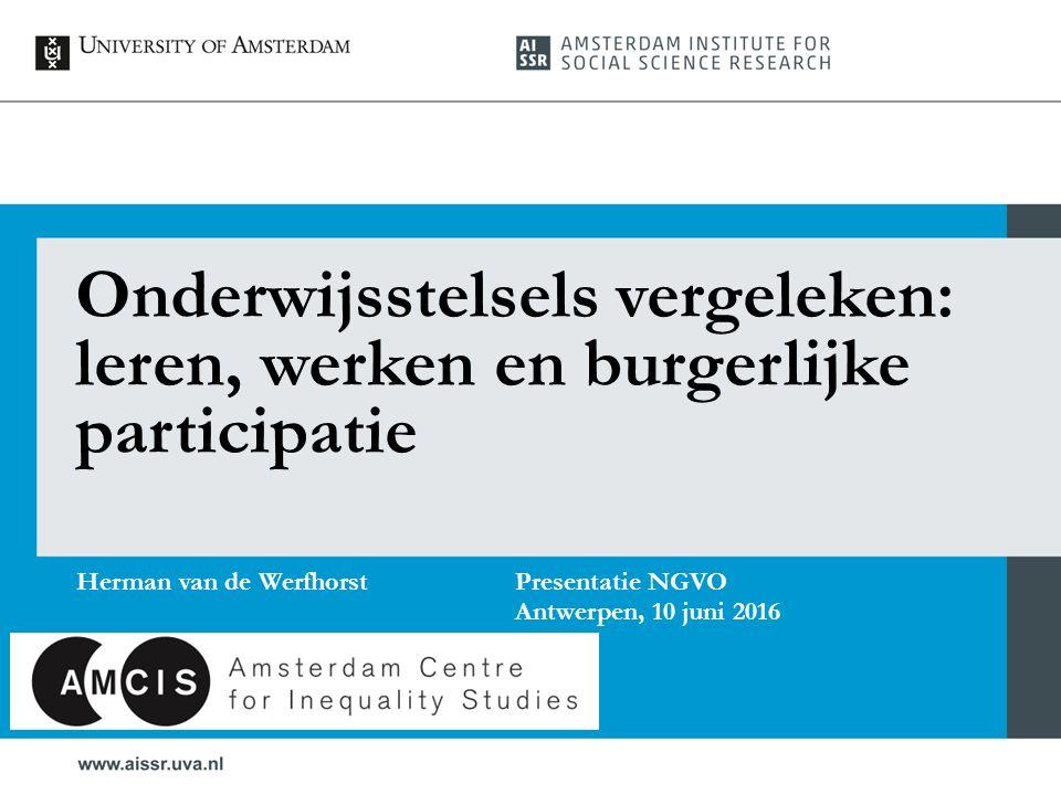Onderwijsstelsels vergeleken: leren, werken en burgerlijke participatie Herman van de Werfhorst Presentatie NGVO Antwerpen, 10 juni 2016