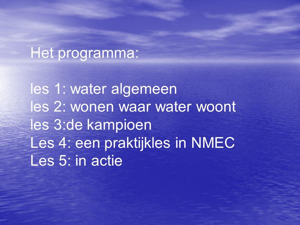 Het programma: les 1: water algemeen les 2: wonen waar water woont les 3:de kampioen Les 4: een praktijkles in NMEC Les 5: in actie