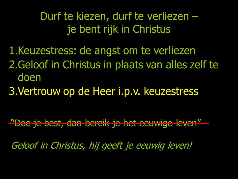 Durf te kiezen, durf te verliezen – je bent rijk in Christus 1.Keuzestress: de angst om te verliezen 2.Geloof in Christus in plaats van alles zelf te doen 3.Vertrouw op de Heer i.p.v.