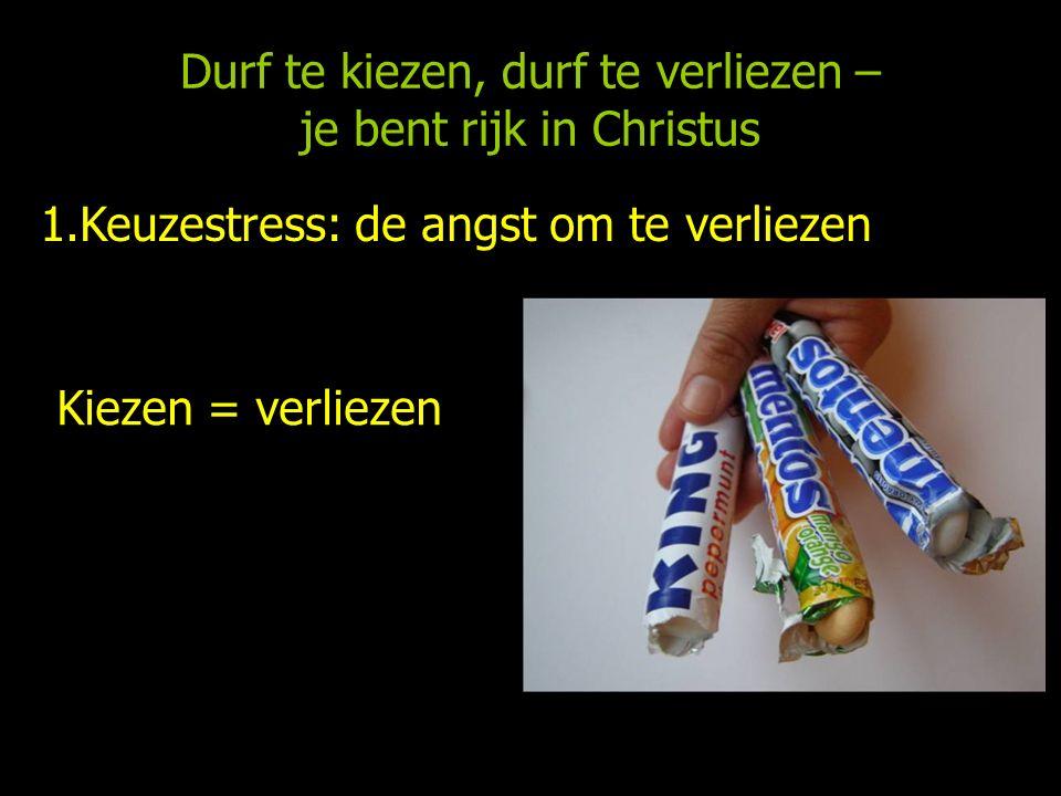 Durf te kiezen, durf te verliezen – je bent rijk in Christus 1.Keuzestress: de angst om te verliezen Kiezen = verliezen