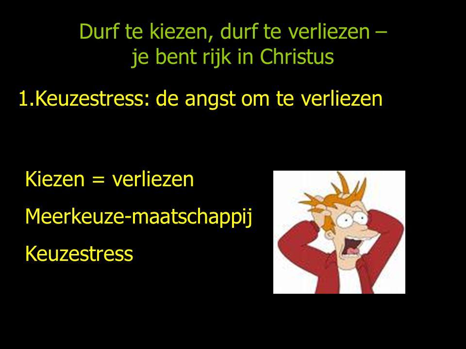 Durf te kiezen, durf te verliezen – je bent rijk in Christus 1.Keuzestress: de angst om te verliezen Kiezen = verliezen Meerkeuze-maatschappij Keuzestress Zelf verantwoordelijk voor je leven