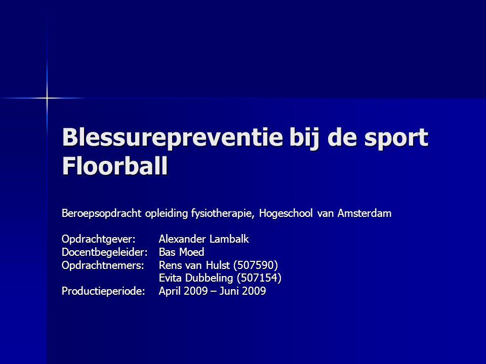 Blessurepreventie bij de sport Floorball Beroepsopdracht opleiding fysiotherapie, Hogeschool van Amsterdam Opdrachtgever:Alexander Lambalk Docentbegel