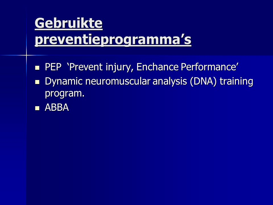 Gebruikte preventieprogramma's PEP 'Prevent injury, Enchance Performance' PEP 'Prevent injury, Enchance Performance' Dynamic neuromuscular analysis (D