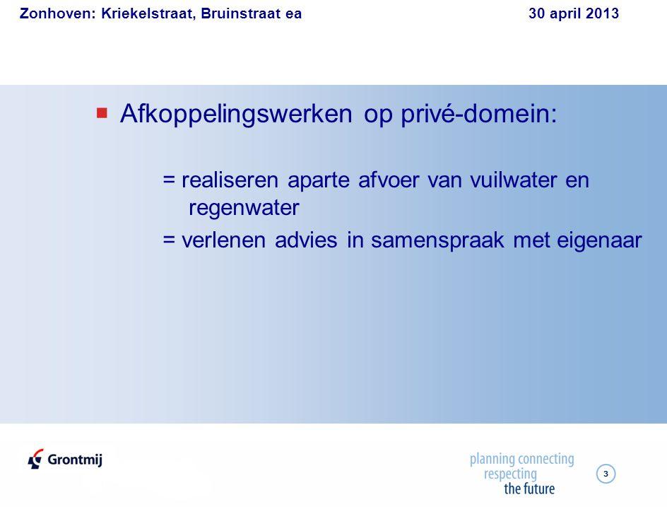 Zonhoven: Kriekelstraat, Bruinstraat ea 30 april 2013 3  Afkoppelingswerken op privé-domein: = realiseren aparte afvoer van vuilwater en regenwater = verlenen advies in samenspraak met eigenaar