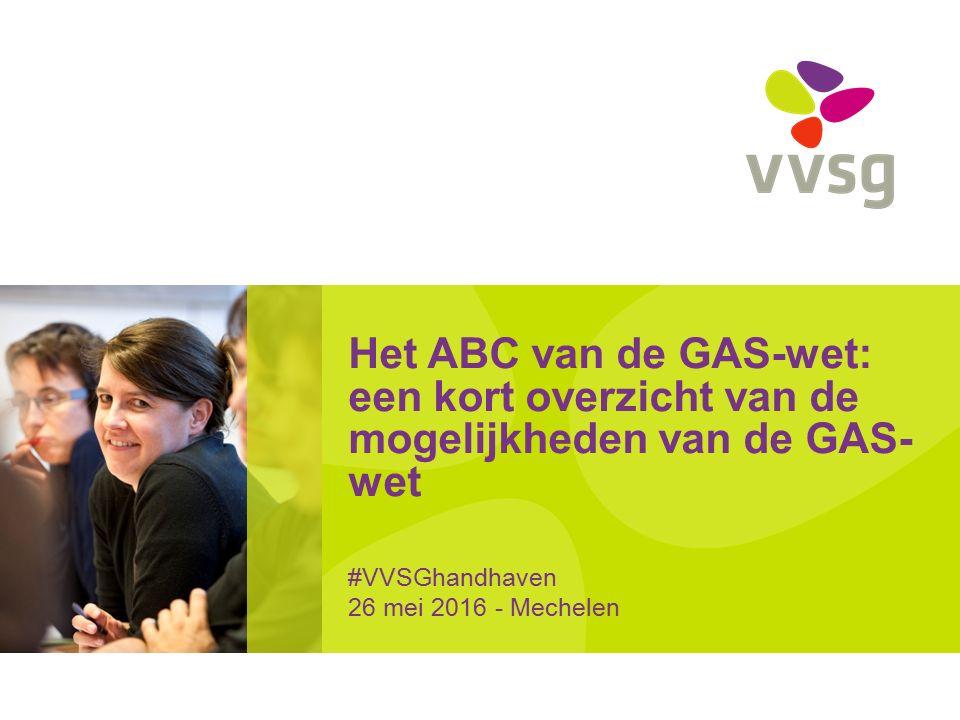 Het ABC van de GAS-wet: een kort overzicht van de mogelijkheden van de GAS- wet #VVSGhandhaven 26 mei 2016 - Mechelen