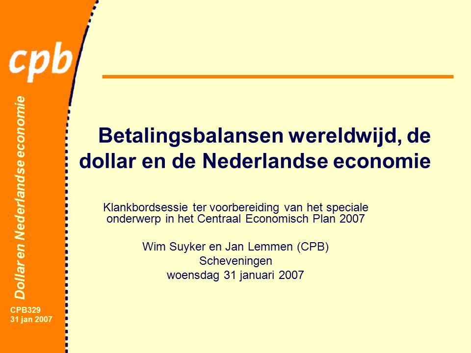 Dollar en Nederlandse economie CPB329 31 jan 2007 Betalingsbalansen wereldwijd, de dollar en de Nederlandse economie Klankbordsessie ter voorbereiding van het speciale onderwerp in het Centraal Economisch Plan 2007 Wim Suyker en Jan Lemmen (CPB) Scheveningen woensdag 31 januari 2007
