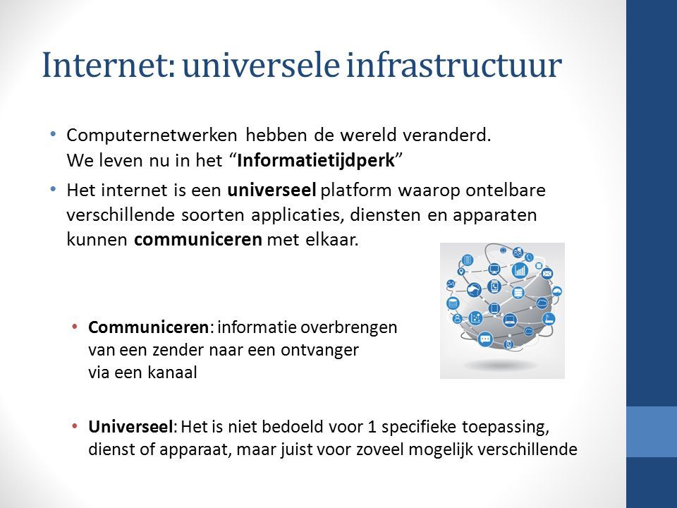 Universeel Enerzijds zijn er ontelbaar veel toepassingen die het internet als medium gebruiken: Webpagina's, twitter, videostreams, e-mail, torrents, videoconferencing, gaming, etc, etc….