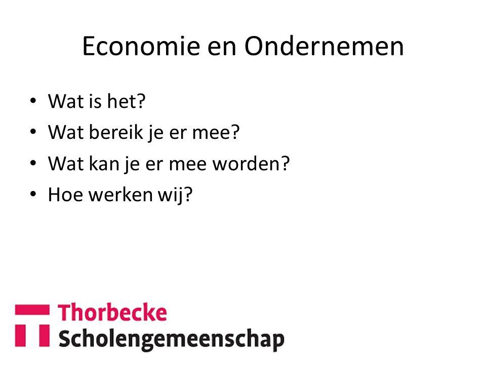 Economie en Ondernemen Wat is het? Wat bereik je er mee? Wat kan je er mee worden? Hoe werken wij?