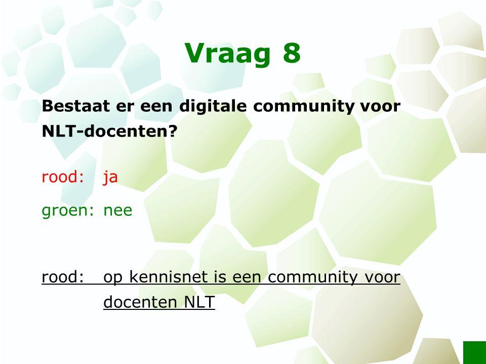 Vraag 8 Bestaat er een digitale community voor NLT-docenten? rood: ja groen: nee rood: op kennisnet is een community voor docenten NLT