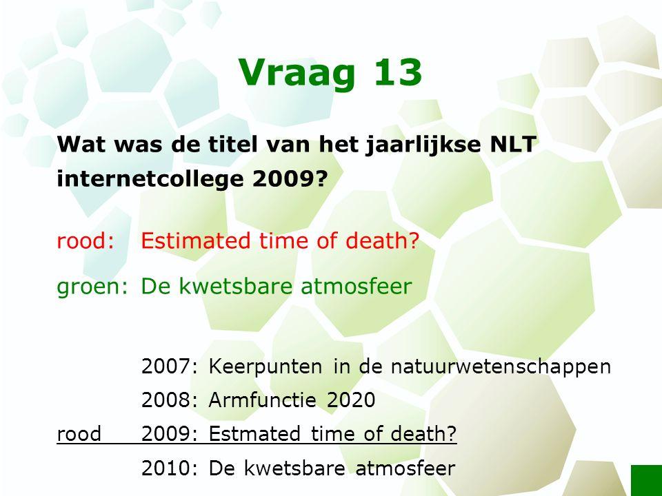 Vraag 13 Wat was de titel van het jaarlijkse NLT internetcollege 2009? rood: Estimated time of death? groen: De kwetsbare atmosfeer 2007: Keerpunten i