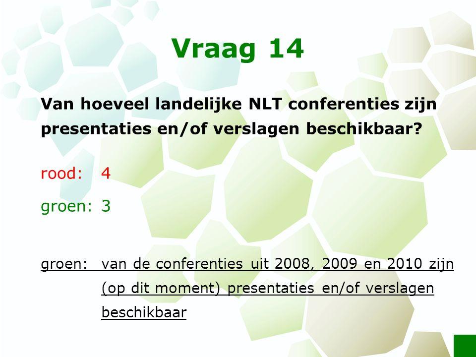 Vraag 14 Van hoeveel landelijke NLT conferenties zijn presentaties en/of verslagen beschikbaar? rood: 4 groen: 3 groen: van de conferenties uit 2008,