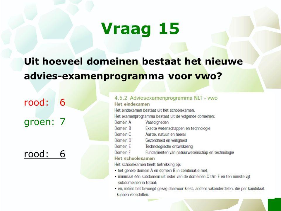 Vraag 15 Uit hoeveel domeinen bestaat het nieuwe advies-examenprogramma voor vwo? rood:6 groen: 7 rood:6