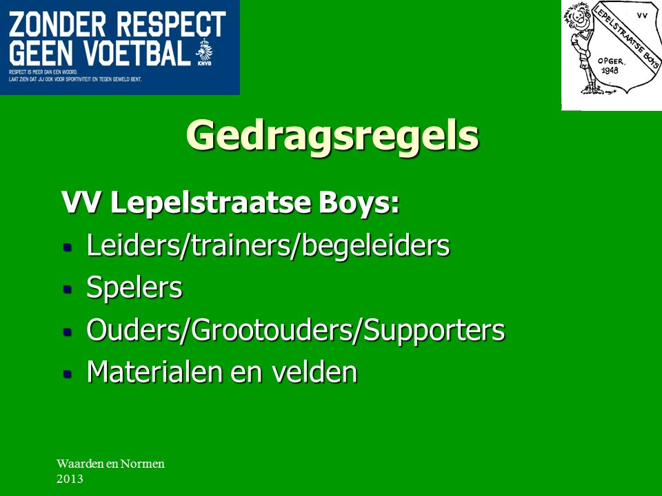 Gedragsregels VV Lepelstraatse Boys:  Leiders/trainers/begeleiders  Spelers  Ouders/Grootouders/Supporters  Materialen en velden Waarden en Normen 2013