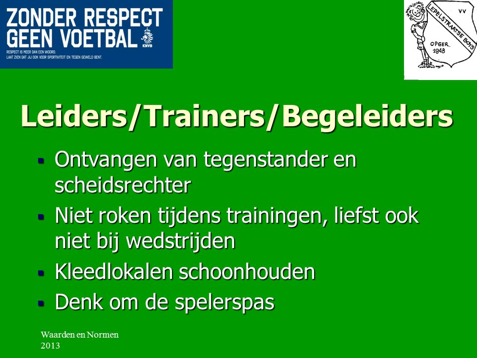 Gedragsregels VV Lepelstraatse Boys:  Leiders/trainers/begeleiders  Spelers  Ouders/Grootouders/Supporters  Materialen en velden Waarden en Normen