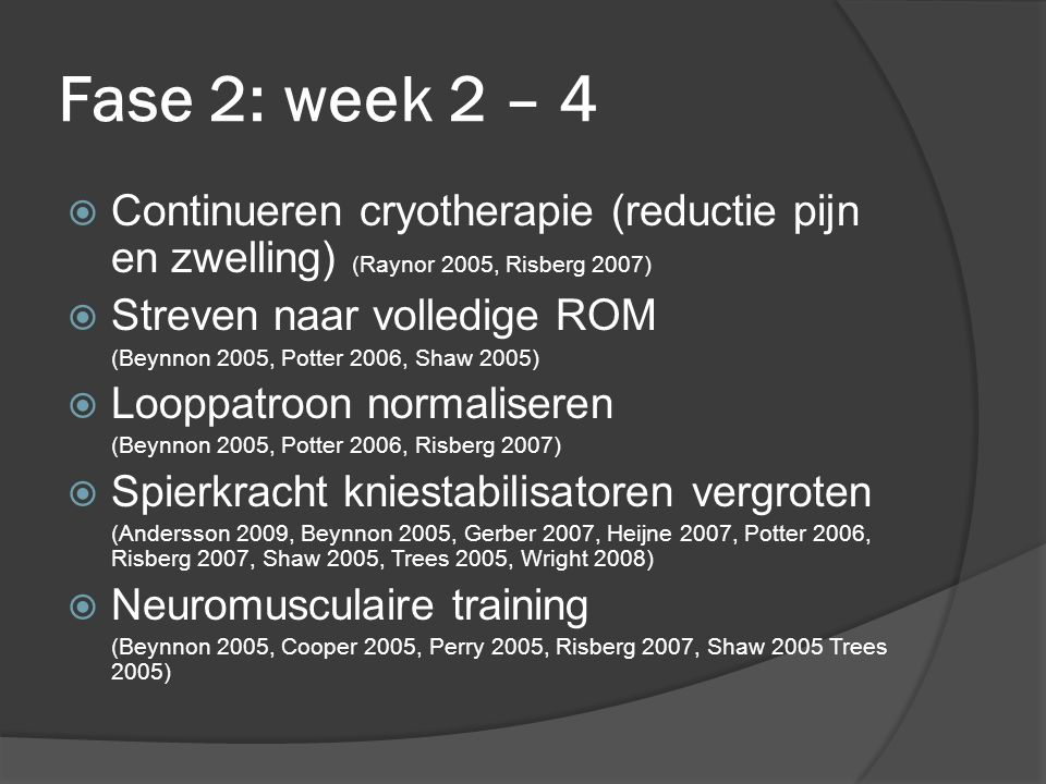 Fase 2: week 2 – 4  Continueren cryotherapie (reductie pijn en zwelling) (Raynor 2005, Risberg 2007)  Streven naar volledige ROM (Beynnon 2005, Potter 2006, Shaw 2005)  Looppatroon normaliseren (Beynnon 2005, Potter 2006, Risberg 2007)  Spierkracht kniestabilisatoren vergroten (Andersson 2009, Beynnon 2005, Gerber 2007, Heijne 2007, Potter 2006, Risberg 2007, Shaw 2005, Trees 2005, Wright 2008)  Neuromusculaire training (Beynnon 2005, Cooper 2005, Perry 2005, Risberg 2007, Shaw 2005 Trees 2005)