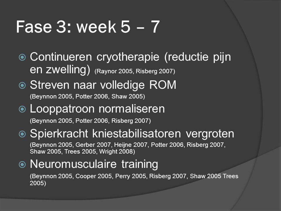 Fase 3: week 5 – 7  Continueren cryotherapie (reductie pijn en zwelling) (Raynor 2005, Risberg 2007)  Streven naar volledige ROM (Beynnon 2005, Pott