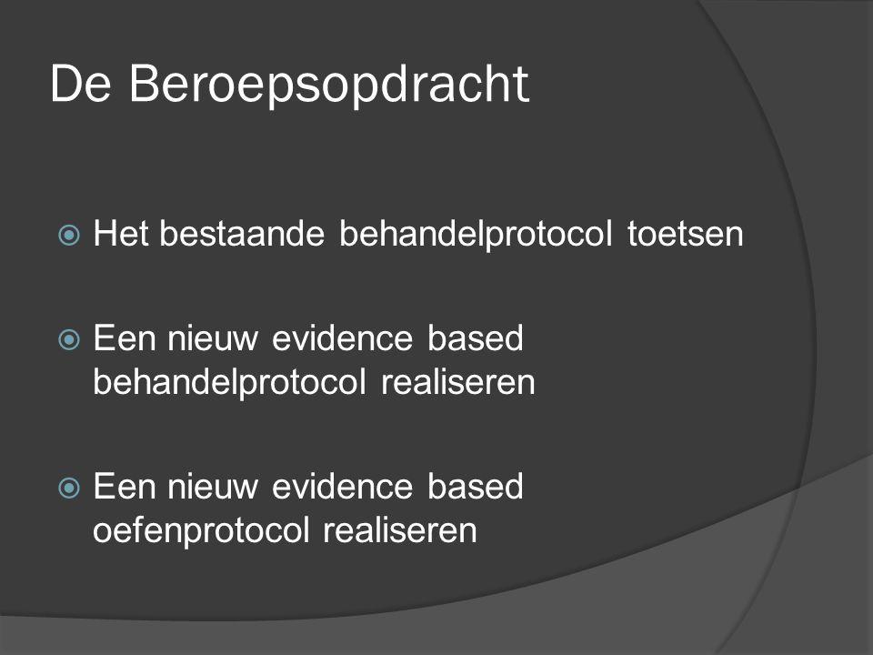 De Beroepsopdracht  Het bestaande behandelprotocol toetsen  Een nieuw evidence based behandelprotocol realiseren  Een nieuw evidence based oefenprotocol realiseren