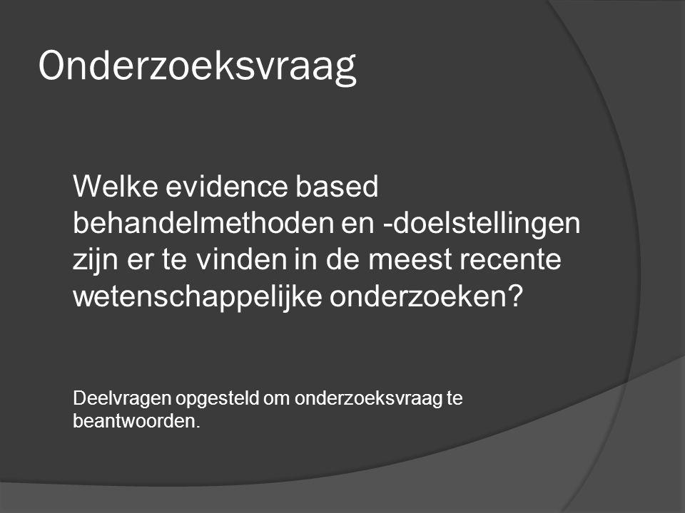 Onderzoeksvraag Welke evidence based behandelmethoden en -doelstellingen zijn er te vinden in de meest recente wetenschappelijke onderzoeken? Deelvrag
