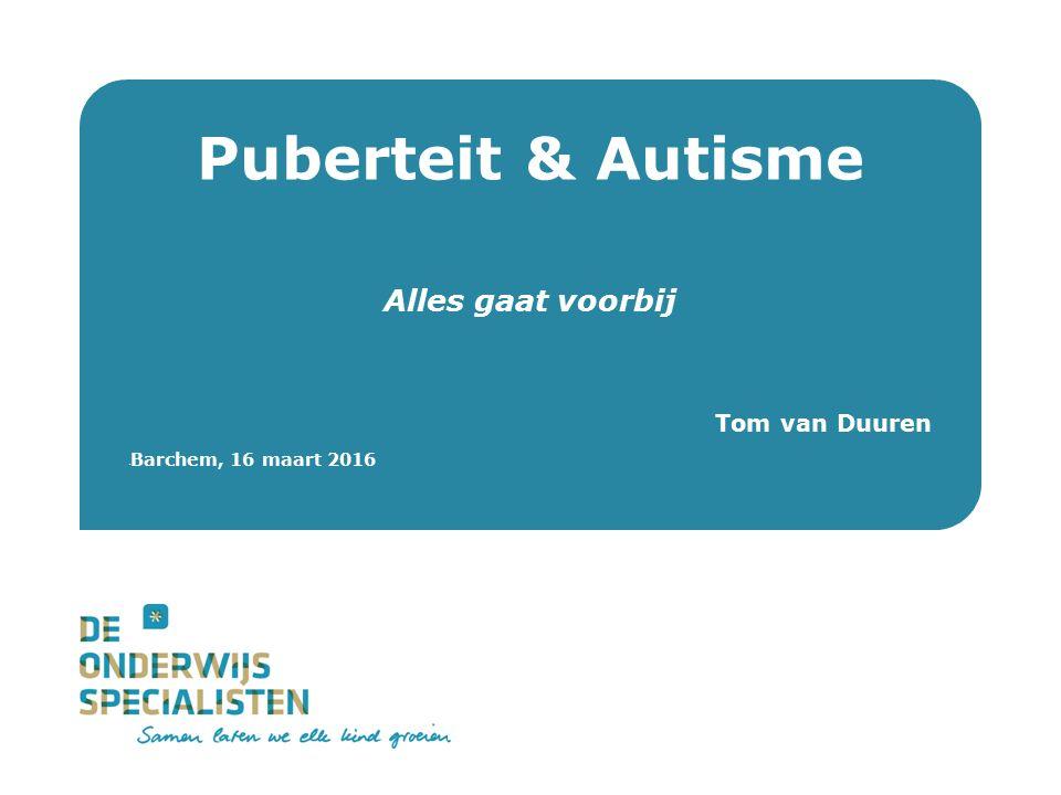 De Onderwijsspecialisten Puberteit & Autisme Alles gaat voorbij Tom van Duuren Barchem, 16 maart 2016