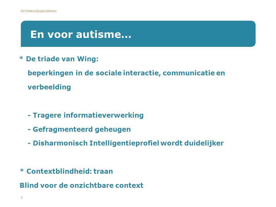 De Onderwijsspecialisten * De triade van Wing: - beperkingen in de sociale interactie, communicatie en verbeelding - Tragere informatieverwerking - Gefragmenteerd geheugen - Disharmonisch Intelligentieprofiel wordt duidelijker * Contextblindheid: traan Blind voor de onzichtbare context 6 En voor autisme…