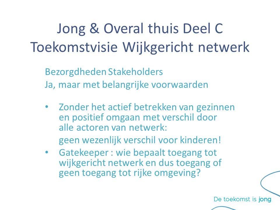 Jong & Overal thuis Deel C Toekomstvisie Wijkgericht netwerk Bezorgdheden Stakeholders Ja, maar met belangrijke voorwaarden Zonder het actief betrekken van gezinnen en positief omgaan met verschil door alle actoren van netwerk: geen wezenlijk verschil voor kinderen.