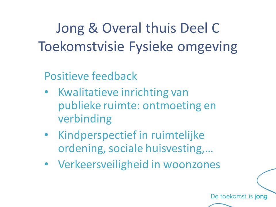 Jong & Overal thuis Deel C Toekomstvisie Fysieke omgeving Positieve feedback Kwalitatieve inrichting van publieke ruimte: ontmoeting en verbinding Kindperspectief in ruimtelijke ordening, sociale huisvesting,… Verkeersveiligheid in woonzones
