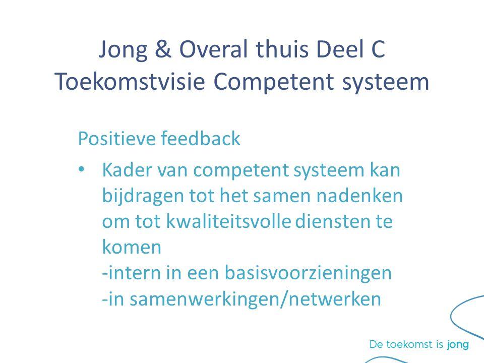 Jong & Overal thuis Deel C Toekomstvisie Competent systeem Positieve feedback Kader van competent systeem kan bijdragen tot het samen nadenken om tot kwaliteitsvolle diensten te komen -intern in een basisvoorzieningen -in samenwerkingen/netwerken